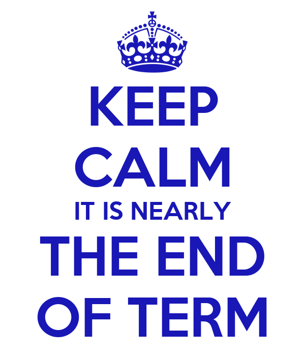 KEEP CALM IT IS NEARLY THE END OF TERM