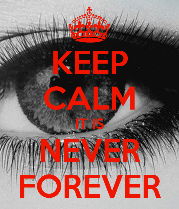 KEEP CALM IT IS NEVER FOREVER