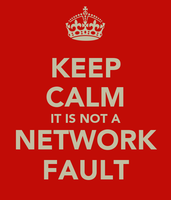 KEEP CALM IT IS NOT A NETWORK FAULT