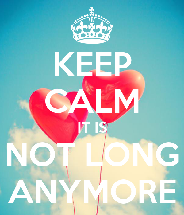 KEEP CALM IT IS NOT LONG ANYMORE