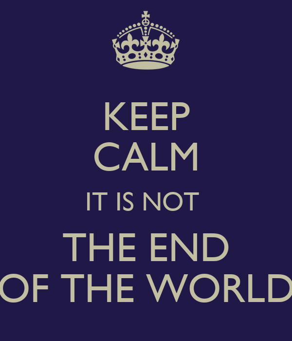 KEEP CALM IT IS NOT  THE END OF THE WORLD