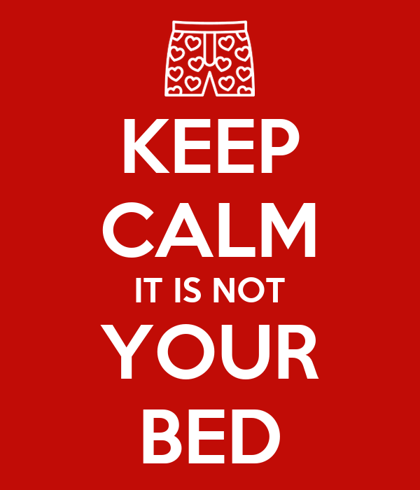 KEEP CALM IT IS NOT YOUR BED