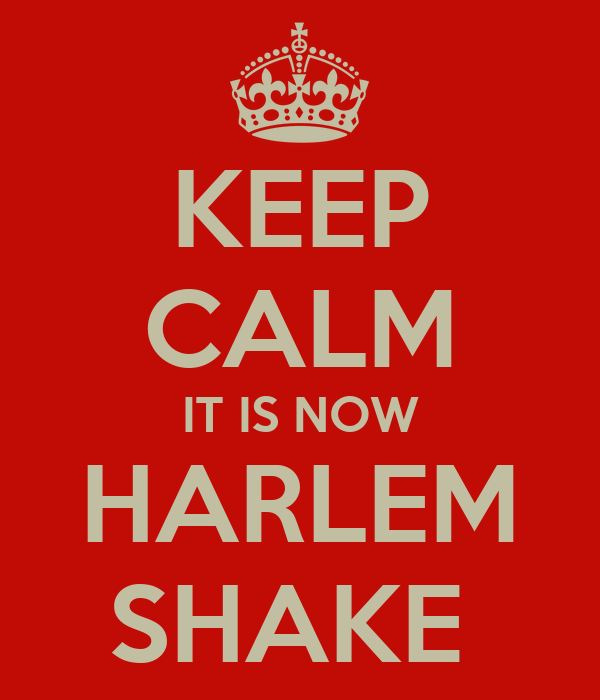 KEEP CALM IT IS NOW HARLEM SHAKE