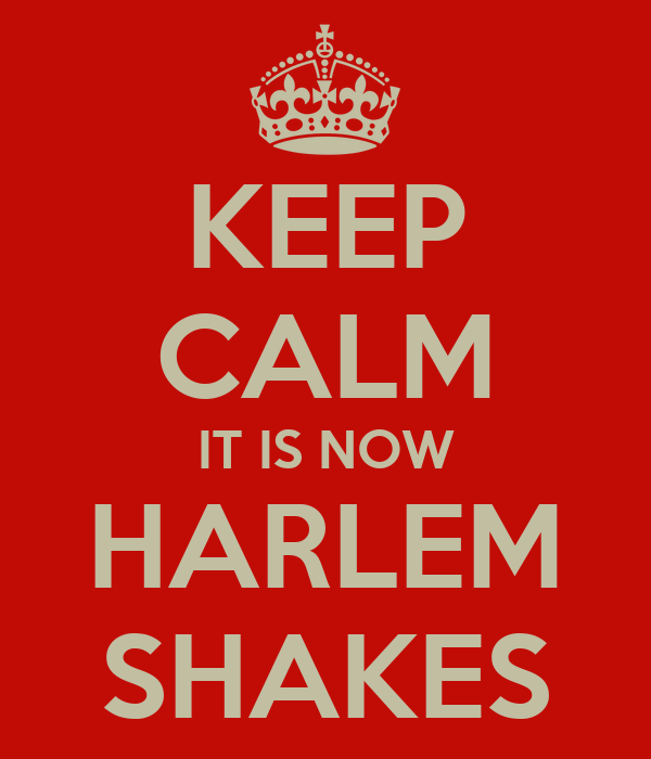 KEEP CALM IT IS NOW HARLEM SHAKES