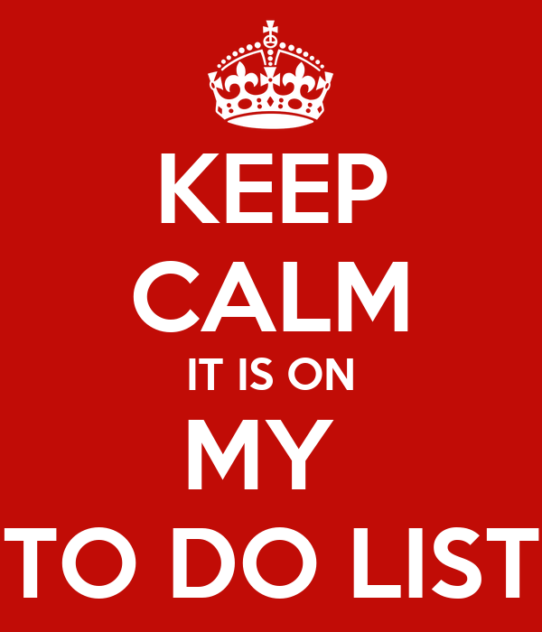 KEEP CALM IT IS ON MY  TO DO LIST