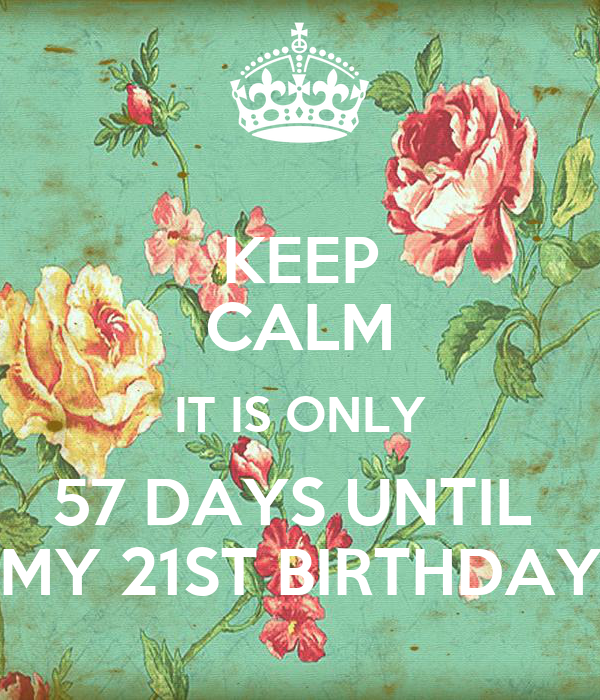 KEEP CALM IT IS ONLY 57 DAYS UNTIL  MY 21ST BIRTHDAY