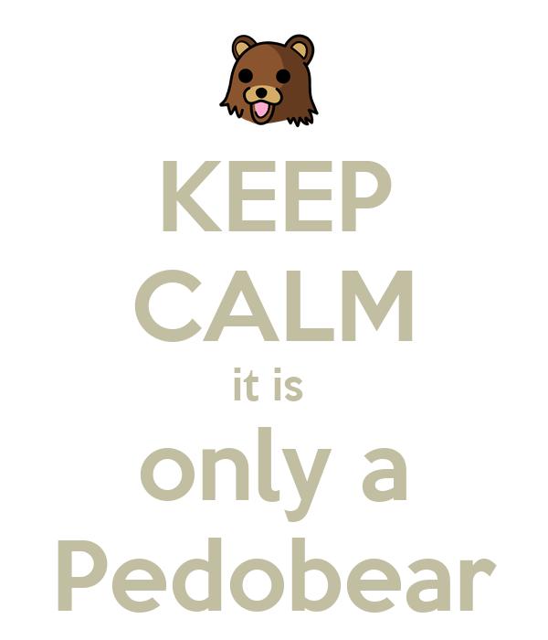 KEEP CALM it is  only a Pedobear