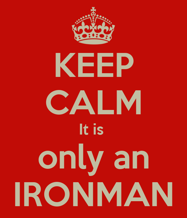 KEEP CALM It is  only an IRONMAN