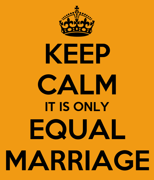 KEEP CALM IT IS ONLY EQUAL MARRIAGE