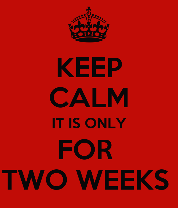 KEEP CALM IT IS ONLY FOR  TWO WEEKS
