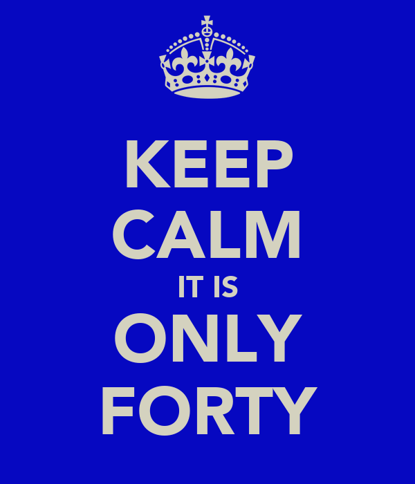 KEEP CALM IT IS ONLY FORTY