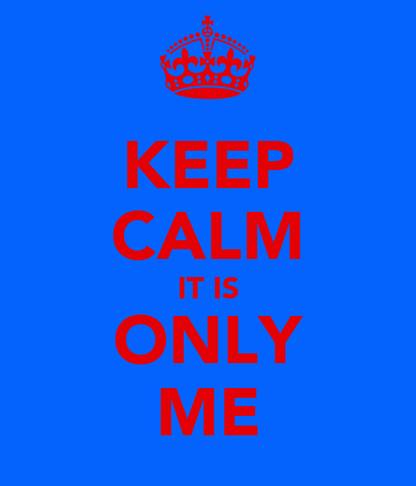 KEEP CALM IT IS ONLY ME
