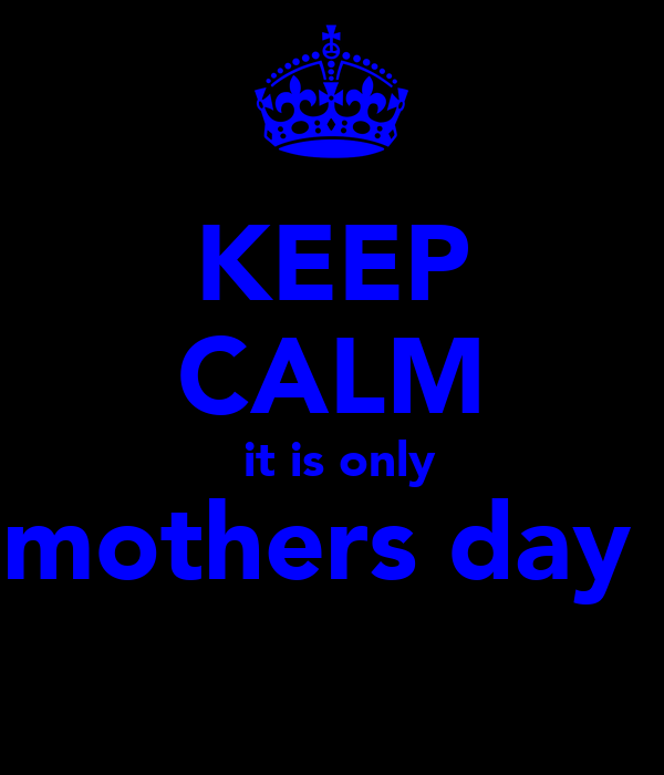 KEEP CALM   it is only  mothers day