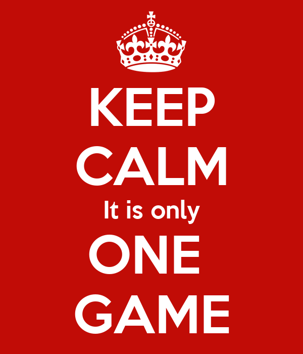 KEEP CALM It is only ONE  GAME