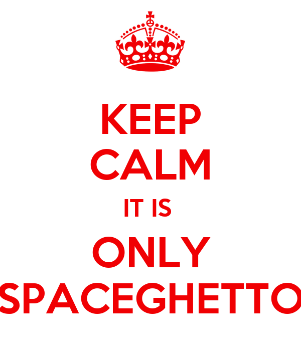 KEEP CALM IT IS  ONLY SPACEGHETTO