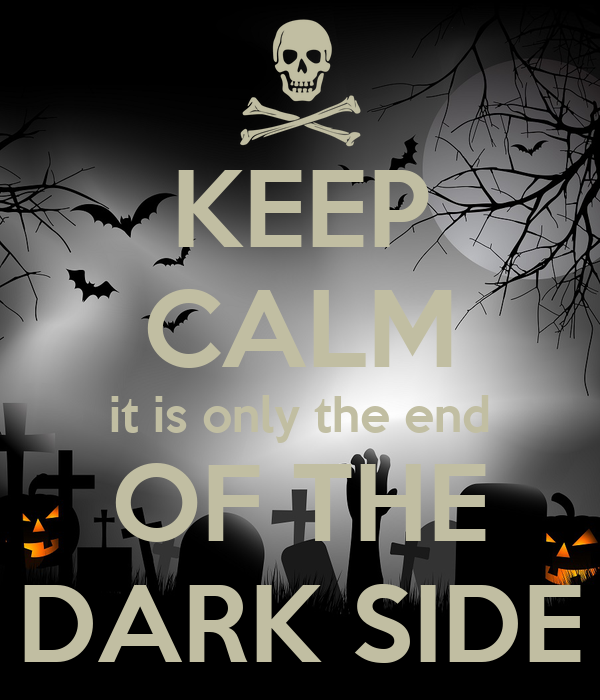 KEEP CALM it is only the end OF THE DARK SIDE