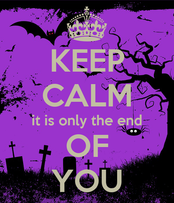 KEEP CALM it is only the end OF YOU