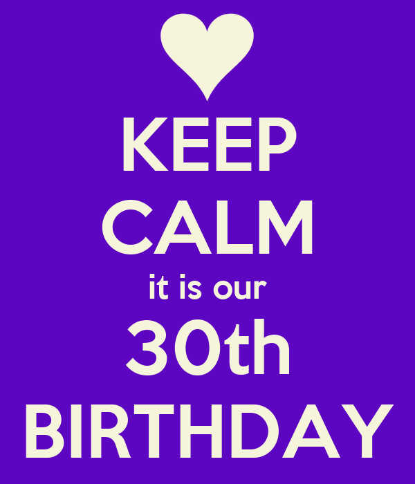 KEEP CALM it is our 30th BIRTHDAY