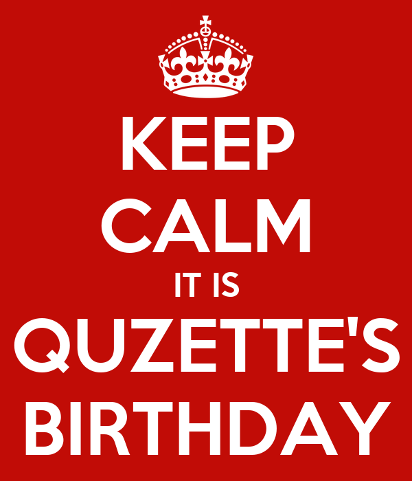 KEEP CALM IT IS QUZETTE'S BIRTHDAY