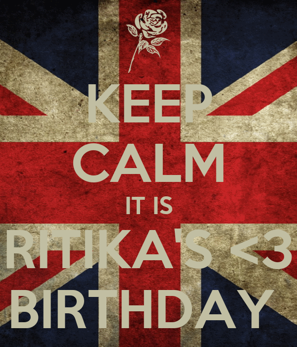 KEEP CALM IT IS RITIKA'S <3 BIRTHDAY
