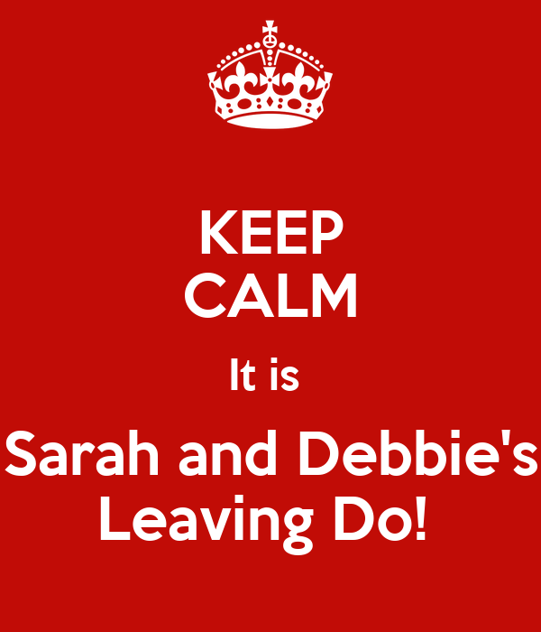 KEEP CALM It is  Sarah and Debbie's Leaving Do!