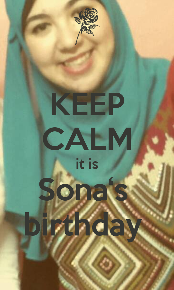 KEEP CALM it is Sona's  birthday