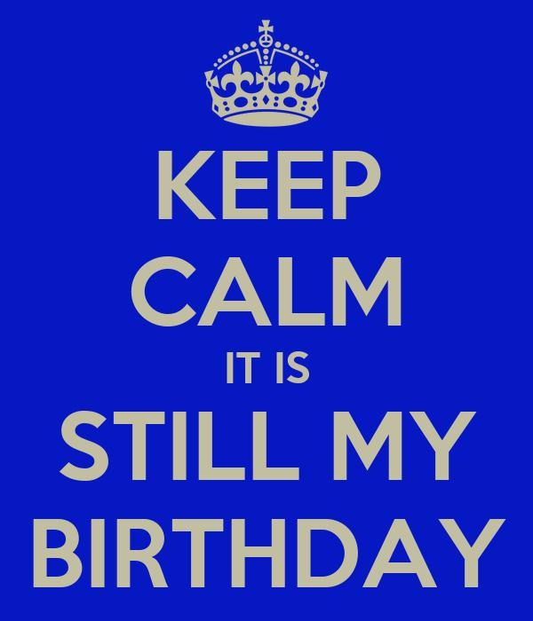 KEEP CALM IT IS STILL MY BIRTHDAY