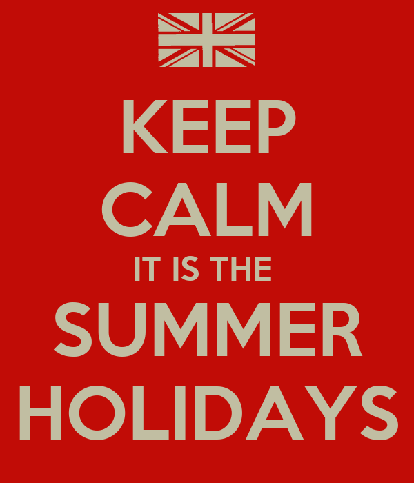 KEEP CALM IT IS THE  SUMMER HOLIDAYS