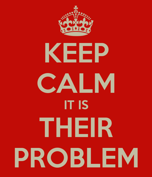 KEEP CALM IT IS THEIR PROBLEM