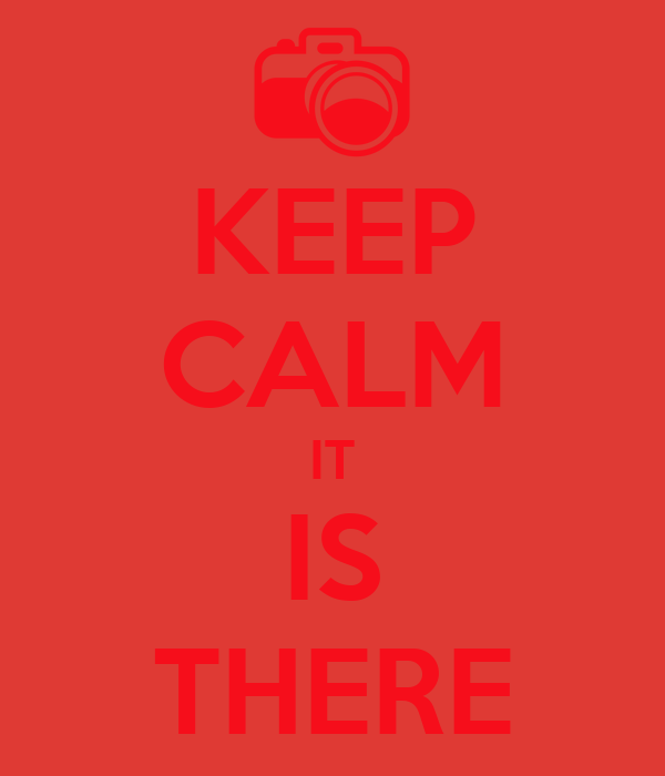 KEEP CALM IT IS THERE