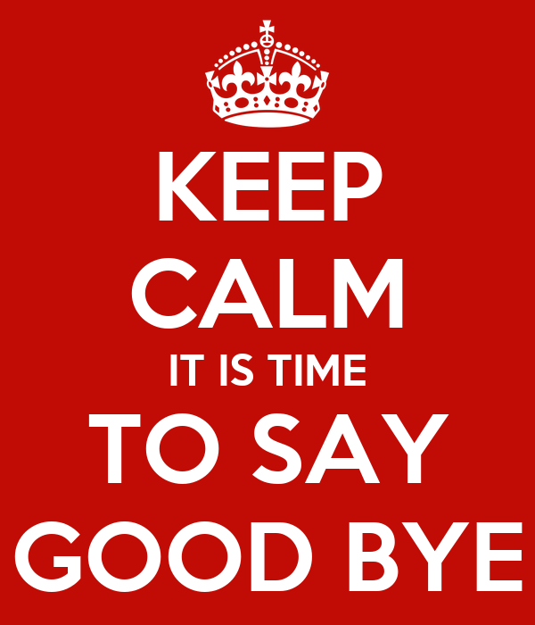 KEEP CALM IT IS TIME TO SAY GOOD BYE