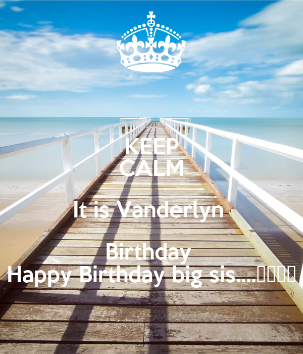 KEEP CALM It is Vanderlyn  Birthday  Happy Birthday big sis....🎉🎊🎉🎊