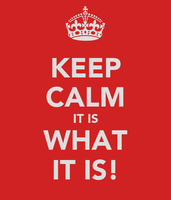KEEP CALM IT IS WHAT IT IS!