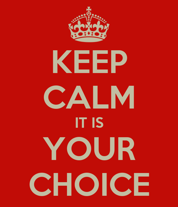 KEEP CALM IT IS YOUR CHOICE