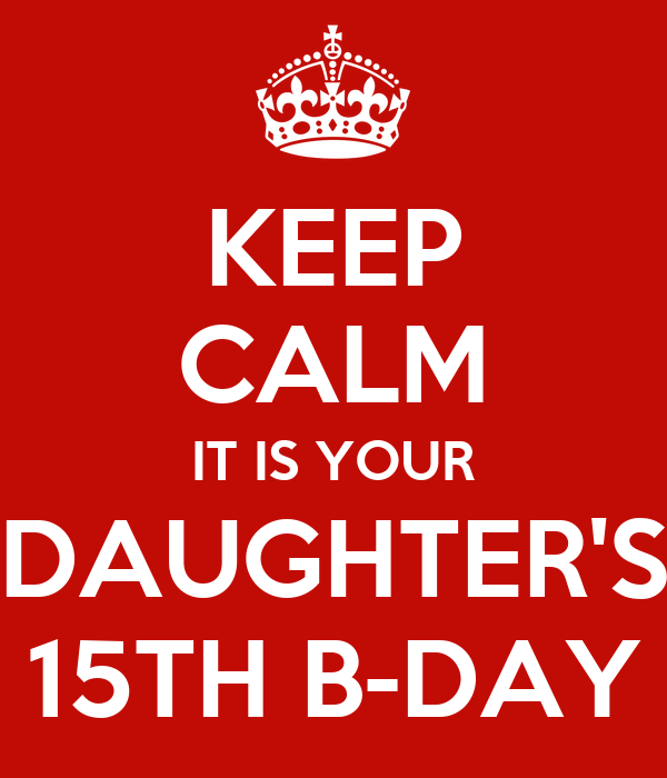 KEEP CALM IT IS YOUR DAUGHTER'S 15TH B-DAY
