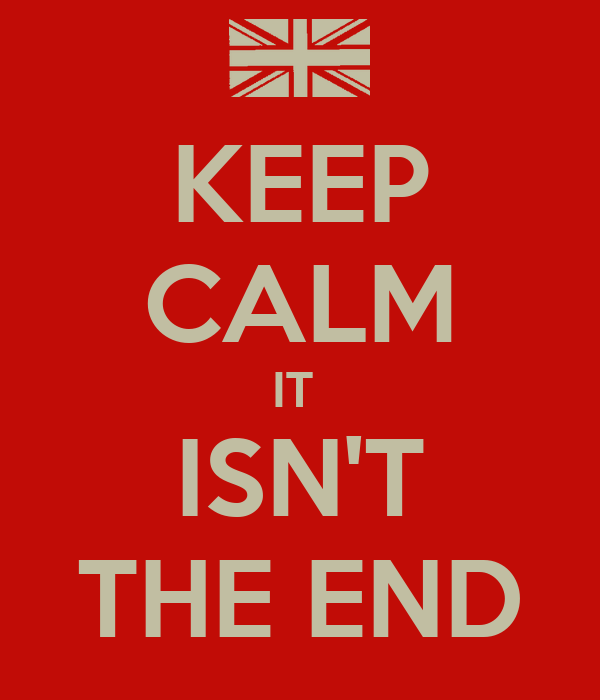 KEEP CALM IT  ISN'T THE END