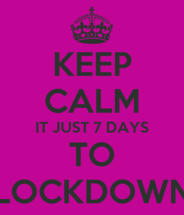 KEEP CALM IT JUST 7 DAYS TO LOCKDOWN