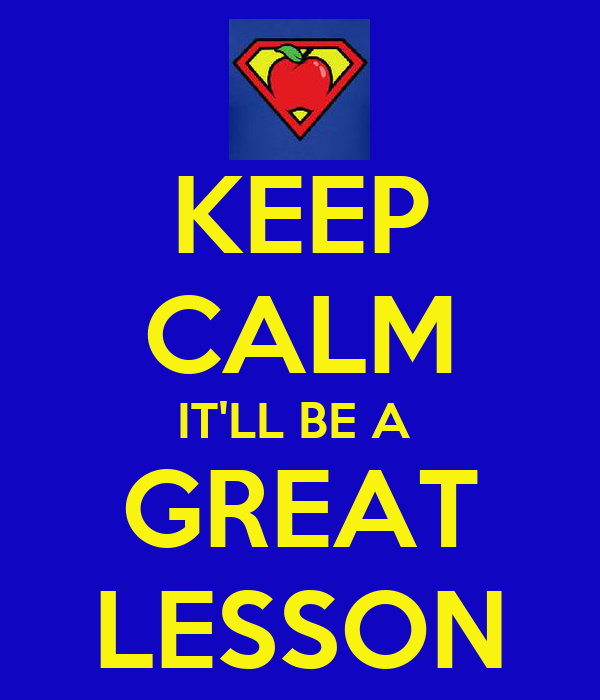 KEEP CALM IT'LL BE A  GREAT LESSON