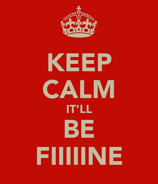 KEEP CALM IT'LL BE FIIIIINE