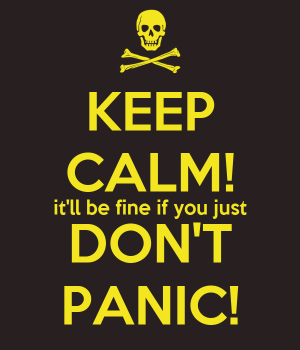 KEEP CALM! it'll be fine if you just DON'T PANIC!