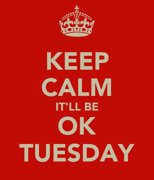 KEEP CALM IT'LL BE OK TUESDAY