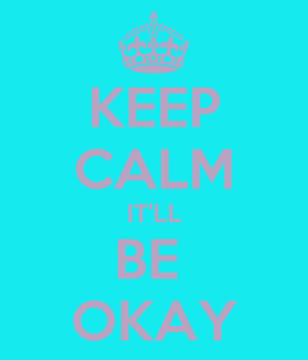 KEEP CALM IT'LL BE  OKAY
