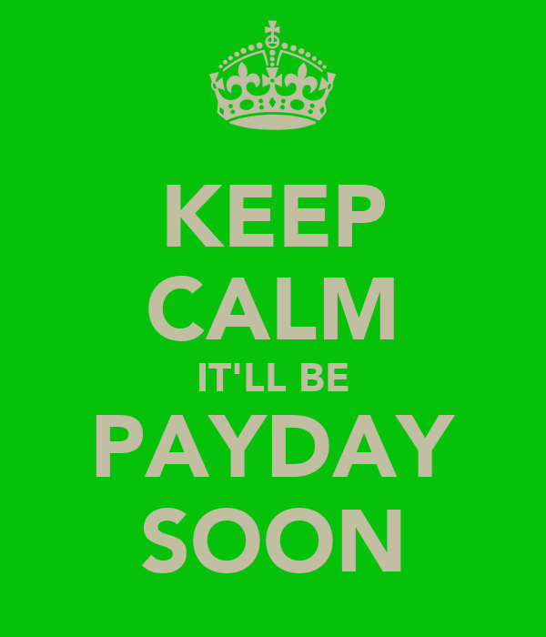 KEEP CALM IT'LL BE PAYDAY SOON