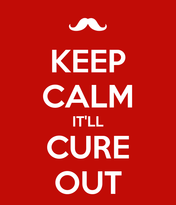 KEEP CALM IT'LL CURE OUT