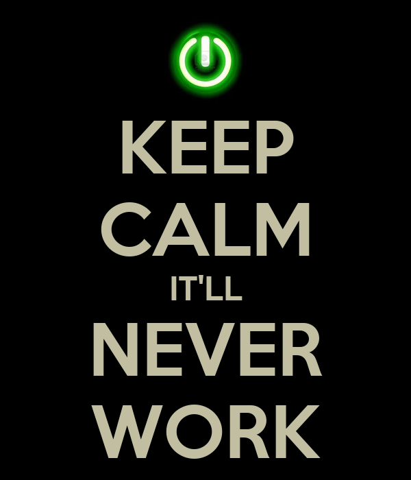KEEP CALM IT'LL NEVER WORK