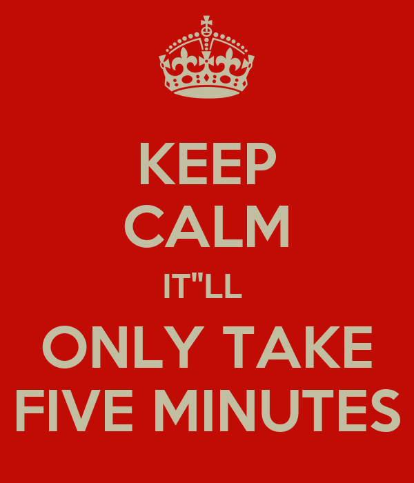 KEEP CALM IT''LL  ONLY TAKE FIVE MINUTES