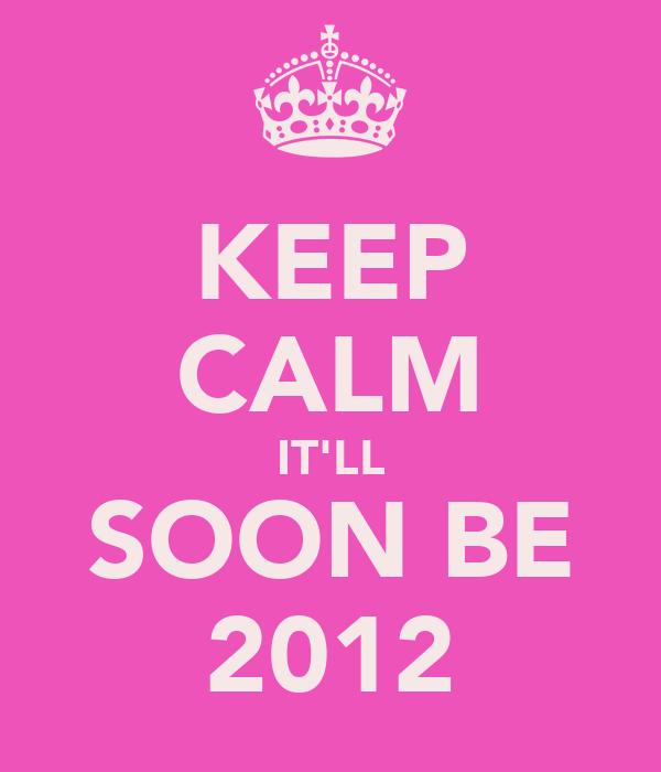 KEEP CALM IT'LL SOON BE 2012