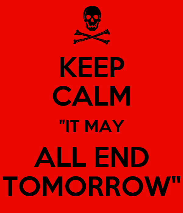 "KEEP CALM ""IT MAY ALL END TOMORROW"""