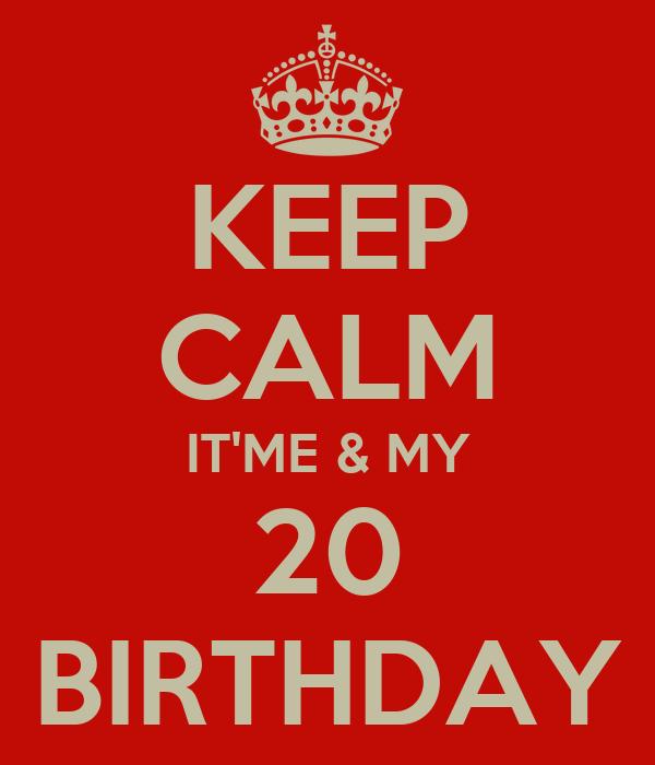 KEEP CALM IT'ME & MY 20 BIRTHDAY