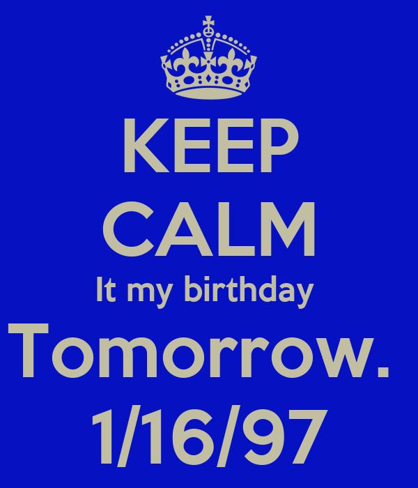 KEEP CALM It my birthday  Tomorrow.  1/16/97